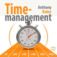 Time Management: Managing Your Time Effectively by Anthony Baker