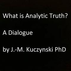 What is Analytic Truth?  by John-Michael Kuczynski, PhD