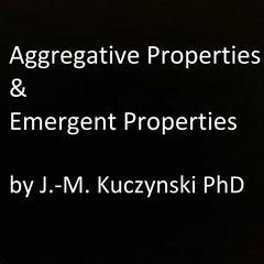 Aggregative Properties & Emergent Properties  by John-Michael Kuczynski, PhD