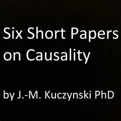 Six Short Papers on Causality by John-Michael Kuczynski, PhD