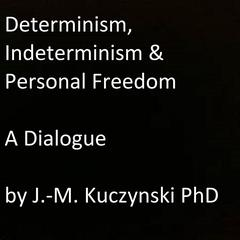 Determinism, Indeterminism, and Personal Freedom: A Dialogue by John-Michael Kuczynski, PhD