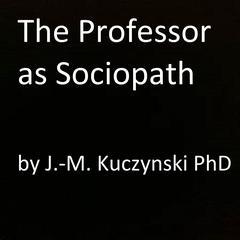 The Professor as Sociopath by John-Michael Kuczynski, PhD