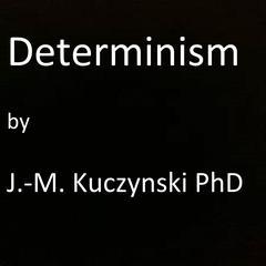 Determinism  by John-Michael Kuczynski, PhD