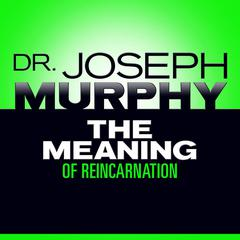 The Meaning of Reincarnation by Joseph Murphy