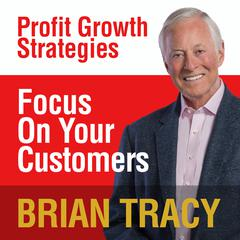 Focus on Your Customer by Brian Tracy