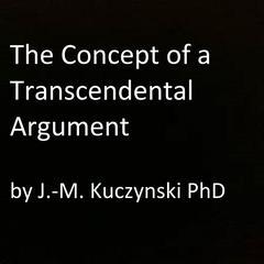 The Concept of a Transcendental Argument by John-Michael Kuczynski, PhD