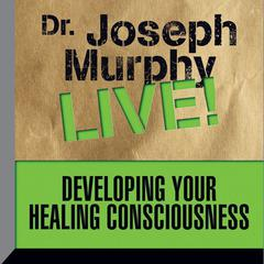 Developing Your Healing Consciousness by Joseph Murphy