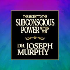 The Secret to the Subconscious Power Within You by Joseph Murphy