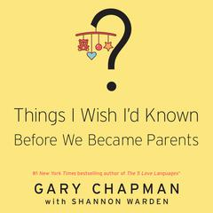 Things I Wish I'd Known before We Became Parents by Shannon Warden, Dr. Gary Chapman