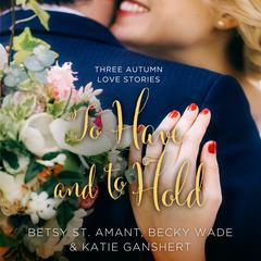 To Have and to Hold by Becky Wade, Betsy St. Amant, Katie Ganshert