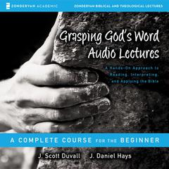 Grasping God's Word: Audio Lectures by J. Daniel Hays, J. Scott Duvall, Daniel Hays