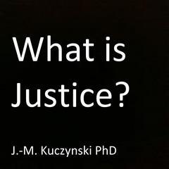 What is Justice? by John-Michael Kuczynski, PhD