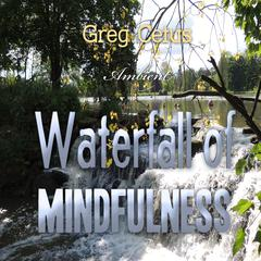 Waterfall of Mindfulness: Wakeful Worry Elimination Technique by Greg Cetus