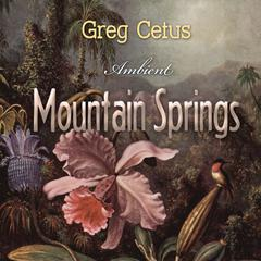 Mountain Springs: Ambient Sound for Mindful State by Greg Cetus