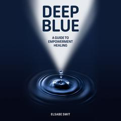 Deep Blue: A Guide to Empowerment Healing by Elsabe Smit