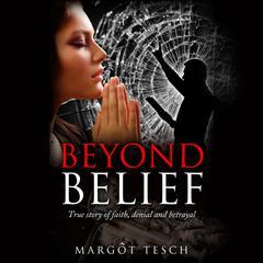 Beyond Belief: True story of faith, denial and betrayal by Margôt Tesch