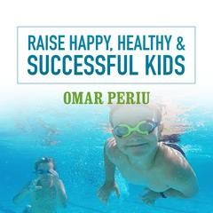Raise Happy, Healthy & Successful Kids by Omar Periu