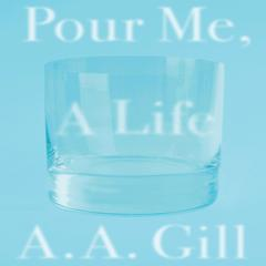 Pour Me a Life by A. A. Gill