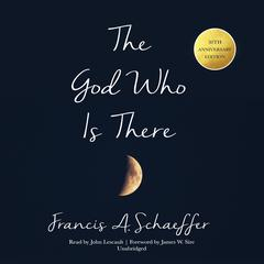 The God Who Is There, 30th Anniversary Edition by Francis A. Schaeffer
