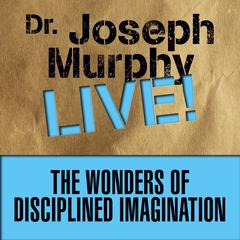 The Wonders of Disciplined Imagination by Joseph Murphy
