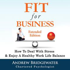 Fit For Business: How To Deal With Stress & Create A Healthy Work Life Balance by Andrew Bridgewater