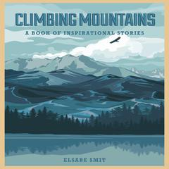 Climbing Mountains: A Book Of Inspirational Stories by Elsabe Smit