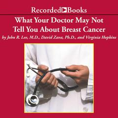 What Your Doctor May Not Tell You About Breast Cancer by Virginia Hopkins, David Zava, John Lee