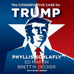 The Conservative Case for Trump by Phyllis Schlafly, Ed Martin, Brett M. Decker