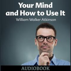 Your Mind and How to Use It by William Walker Atkinson