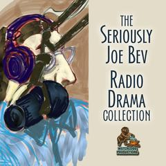The Seriously Joe Bev Radio Drama Collection by Joe Bevilacqua