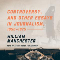 Controversy, and Other Essays in Journalism, 1950–1975 by William Manchester