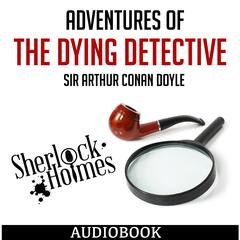 Sherlock Holmes: Adventures of the Dying Detective by Sir Arthur Conan Doyle