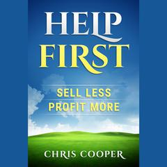 Help First: Sell Less. Profit More. by Chris Cooper