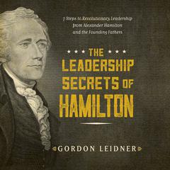 The Leadership Secrets of Hamilton by Gordon Leidner