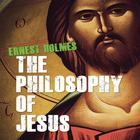The Philosophy of Jesus by Ernest Holmes