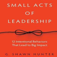 Small Acts of Leadership by G. Shawn Hunter