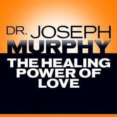 The Healing Power of Love by Joseph Murphy