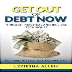 Get Out of Debt Now: Through Practical and Biblical Techniques by Lekiesha Allen