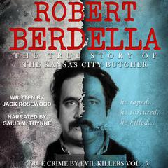 Robert Berdella: The True Story of The Kansas City Butcher by Jack Rosewood
