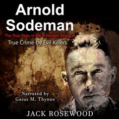 Arnold Sodeman: The True Story of the Schoolgirl Strangler by Jack Rosewood