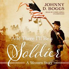And There I'll Be a Soldier  by Johnny D. Boggs
