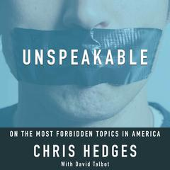 Unspeakable: Chris Hedges on the most Forbidden Topics in America by Chris Hedges