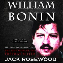 William Bonin: The True Story of The Freeway Killer by Jack Rosewood