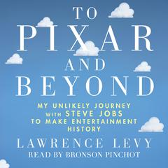 To Pixar and Beyond: My Unlikely Journey with Steve Jobs to Make Entertainment History by Lawrence Levy