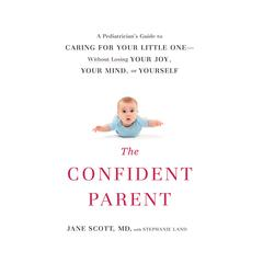 The Confident Parent: A Pediatrician's Guide to Caring for Your Little One by Dr. Jane Scott, Stephanie Land