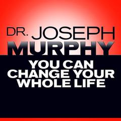 You Can Change Your Whole Life by Joseph Murphy
