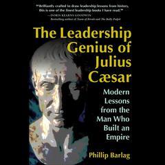 The Leadership Genius of Julius Caesar by Phillip Barlag