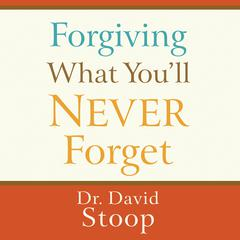 Forgiving What You'll Never Forget by David Stoop