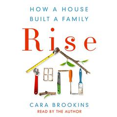 Rise: How a House Built a Family by Cara Brookins