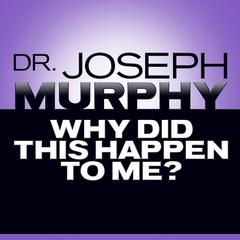 Why Did This Happen to Me? by Joseph Murphy